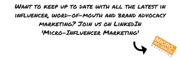Want to keep up to date with all the latest in influencer, word-of-mouth and brand advocacy marketing- Join us on LinkedIn 'Micro-Influencer Marketing'